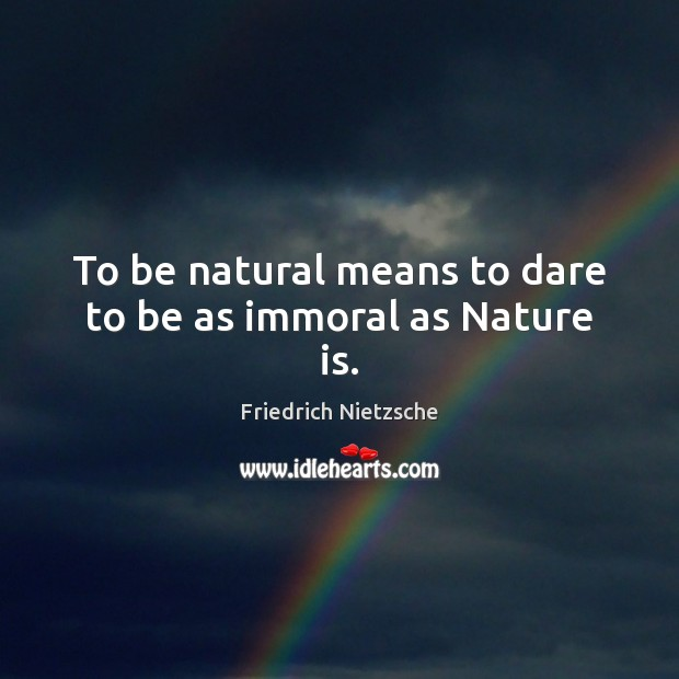 Image, To be natural means to dare to be as immoral as Nature is.
