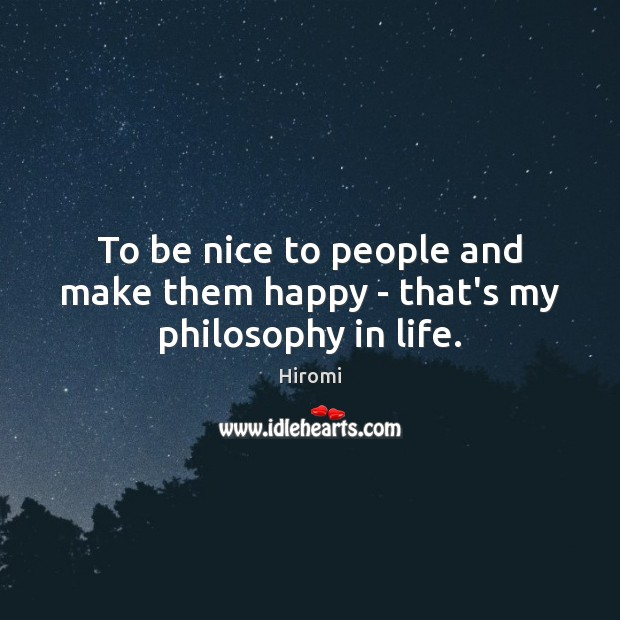 Image, To be nice to people and make them happy – that's my philosophy in life.
