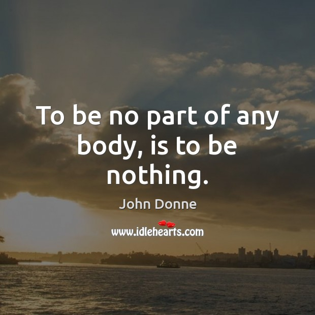 To be no part of any body, is to be nothing. John Donne Picture Quote