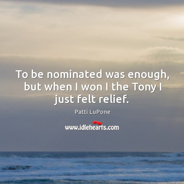 To be nominated was enough, but when I won I the tony I just felt relief. Image