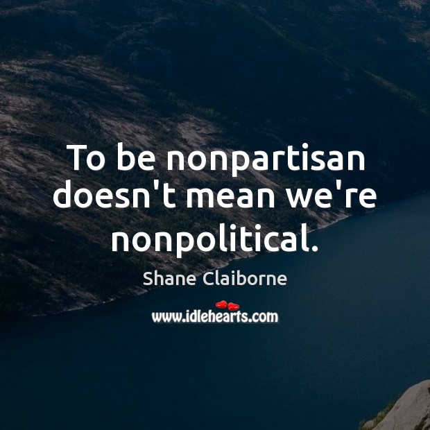 To be nonpartisan doesn't mean we're nonpolitical. Image