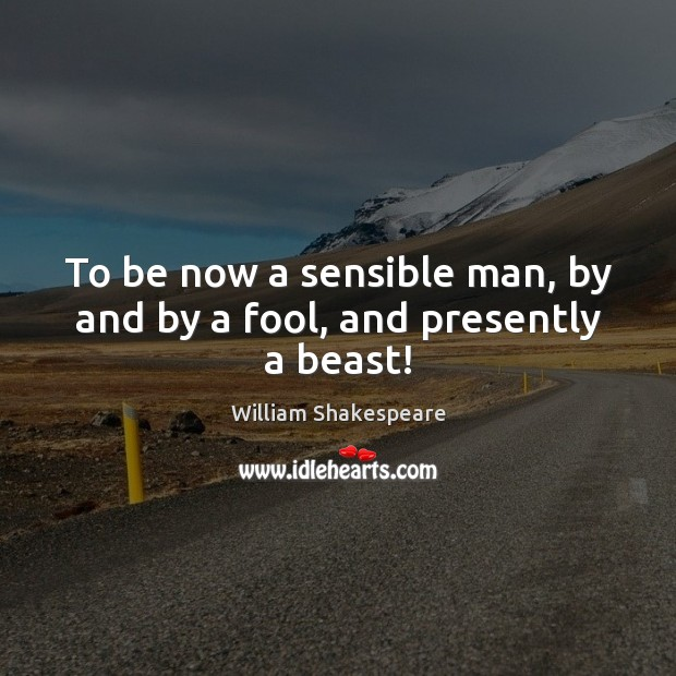 To be now a sensible man, by and by a fool, and presently a beast! Fools Quotes Image
