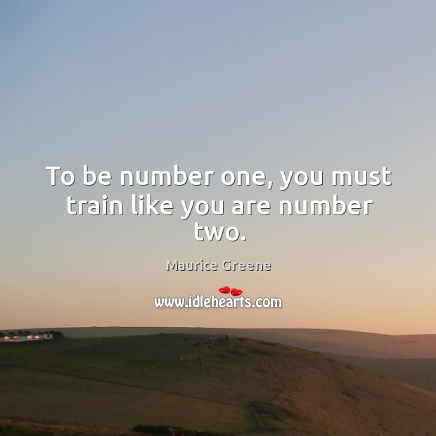 To be number one, you must train like you are number two. Image
