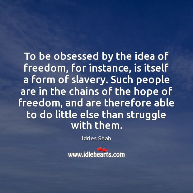 To be obsessed by the idea of freedom, for instance, is itself Image