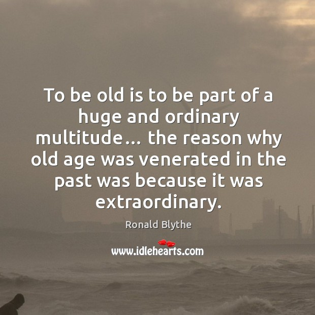 To be old is to be part of a huge and ordinary multitude… Image