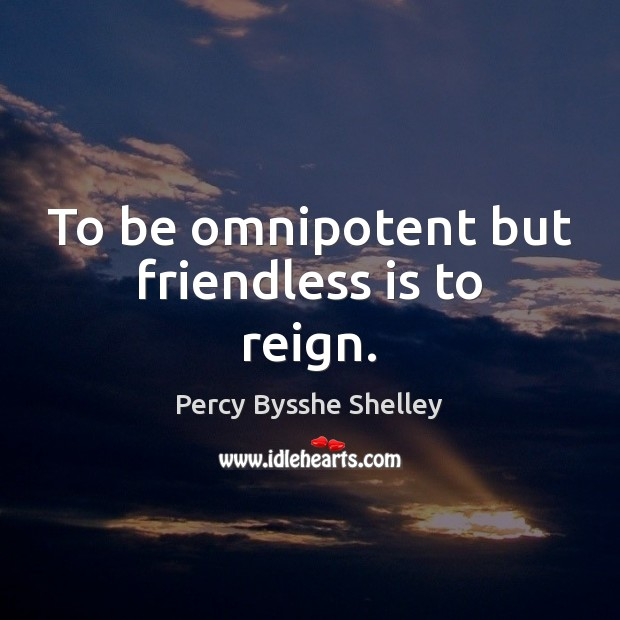 To be omnipotent but friendless is to reign. Image