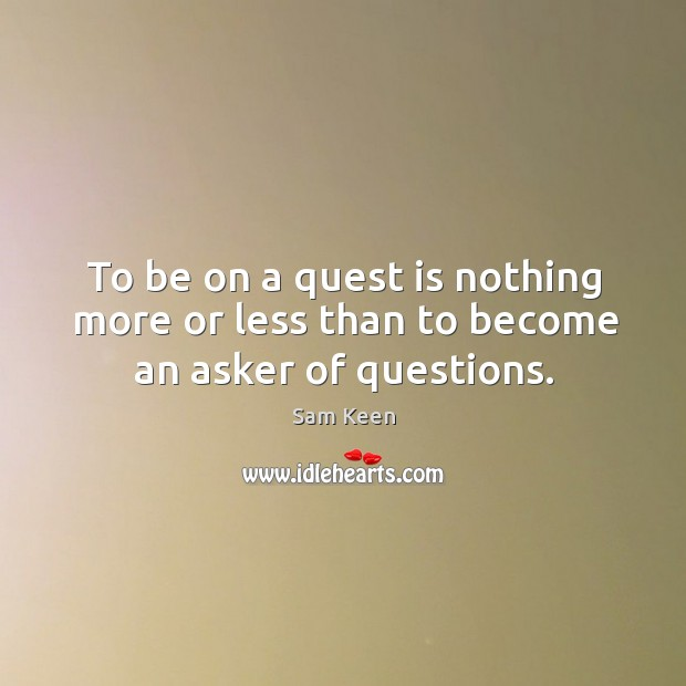 Image, To be on a quest is nothing more or less than to become an asker of questions.