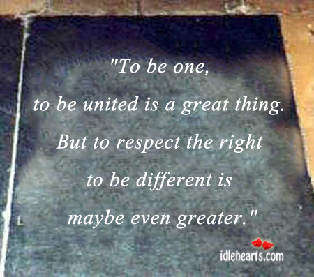 To Be One And To Be United Is A Great Thing.
