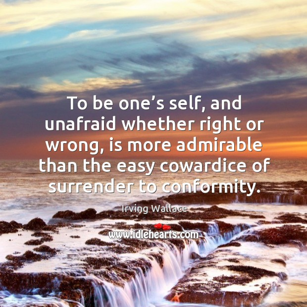 To be one's self, and unafraid whether right or wrong, is more admirable than the Image