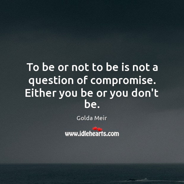 Image, To be or not to be is not a question of compromise. Either you be or you don't be.