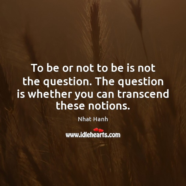 To be or not to be is not the question. The question Nhat Hanh Picture Quote