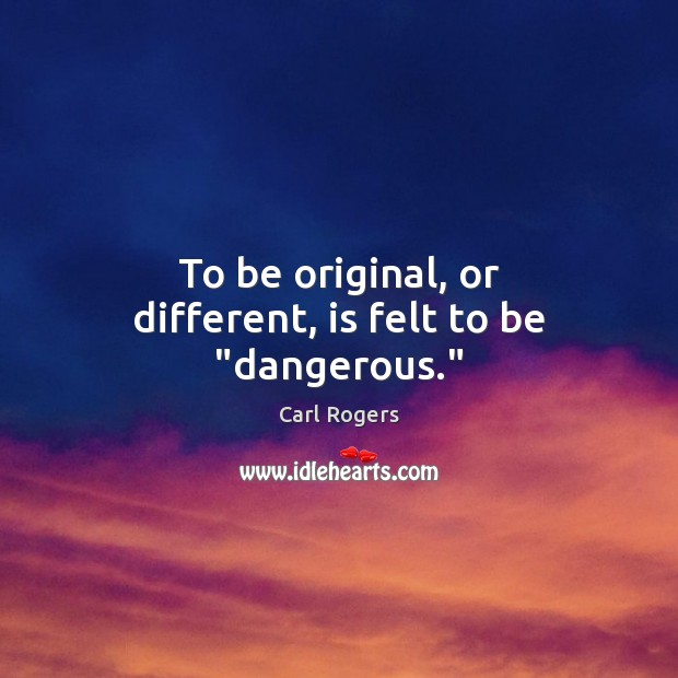 """Carl Rogers Picture Quote image saying: To be original, or different, is felt to be """"dangerous."""""""