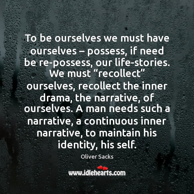 To be ourselves we must have ourselves – possess, if need be re-possess, Oliver Sacks Picture Quote