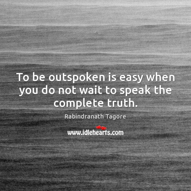 To be outspoken is easy when you do not wait to speak the complete truth. Image