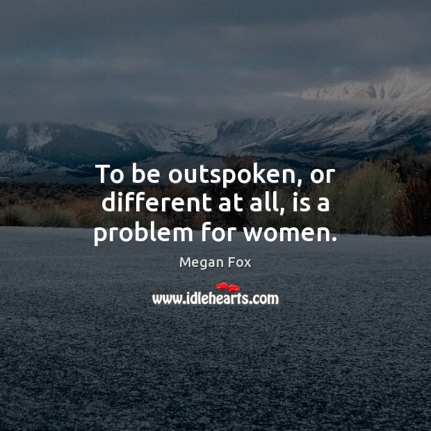 To be outspoken, or different at all, is a problem for women. Megan Fox Picture Quote