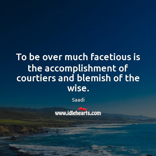 To be over much facetious is the accomplishment of courtiers and blemish of the wise. Saadi Picture Quote