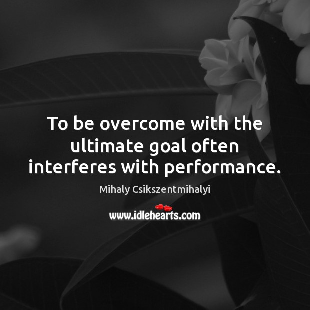 Image, To be overcome with the ultimate goal often interferes with performance.