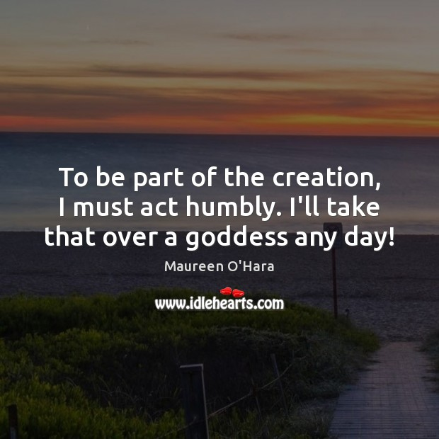 To be part of the creation, I must act humbly. I'll take that over a Goddess any day! Maureen O'Hara Picture Quote