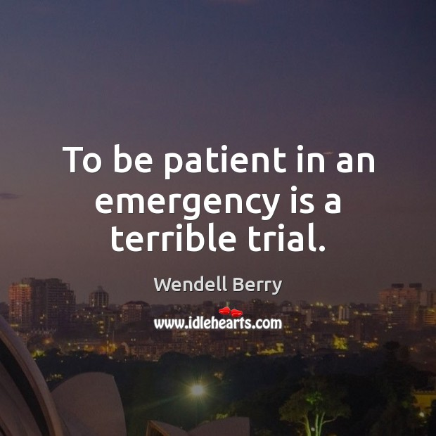 To be patient in an emergency is a terrible trial. Wendell Berry Picture Quote