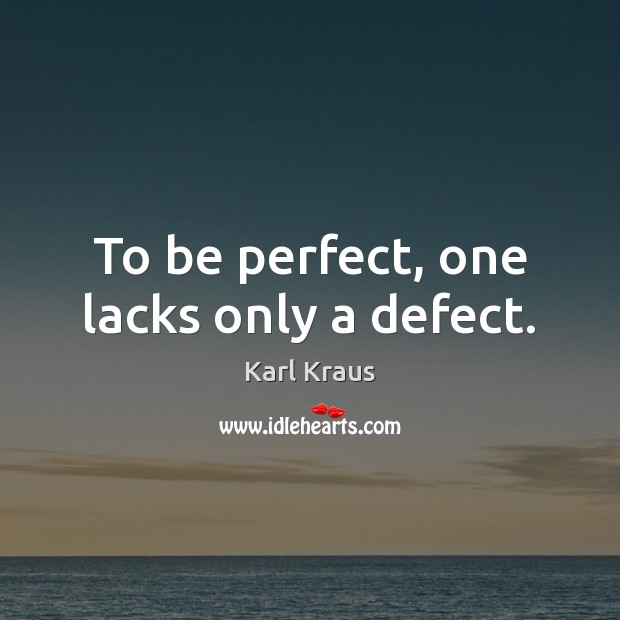 Image, To be perfect, one lacks only a defect.