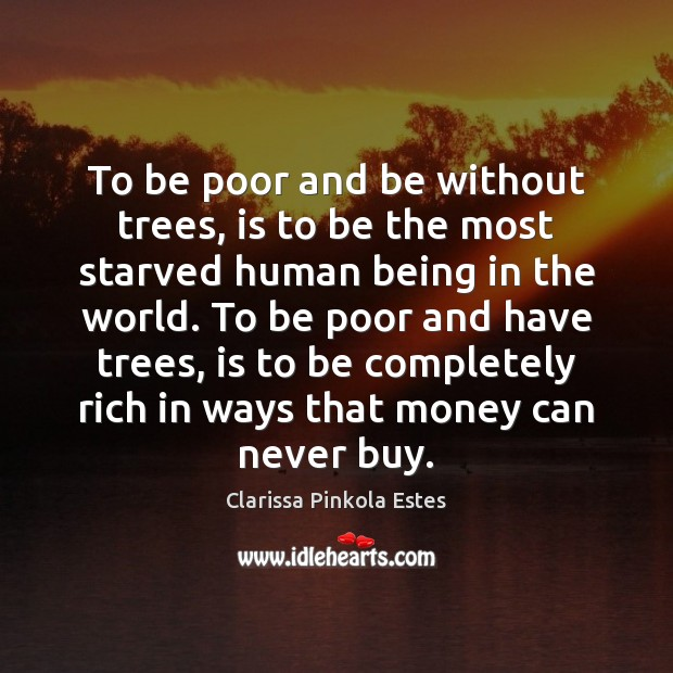 To be poor and be without trees, is to be the most Clarissa Pinkola Estes Picture Quote