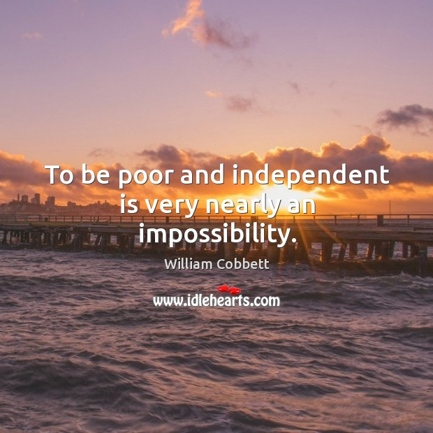 To be poor and independent is very nearly an impossibility. William Cobbett Picture Quote
