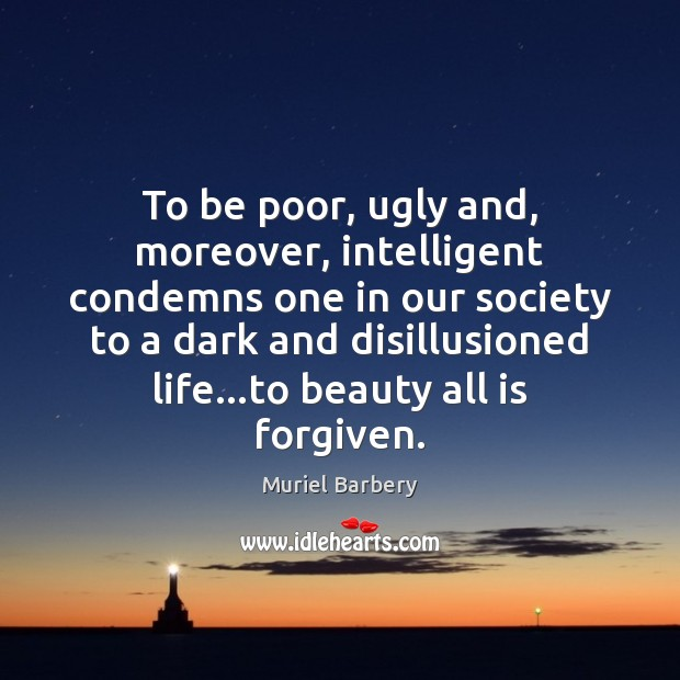 To be poor, ugly and, moreover, intelligent condemns one in our society Muriel Barbery Picture Quote