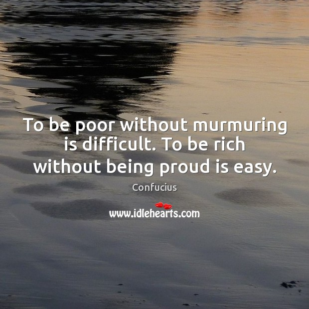 Image, To be poor without murmuring is difficult. To be rich without being proud is easy.