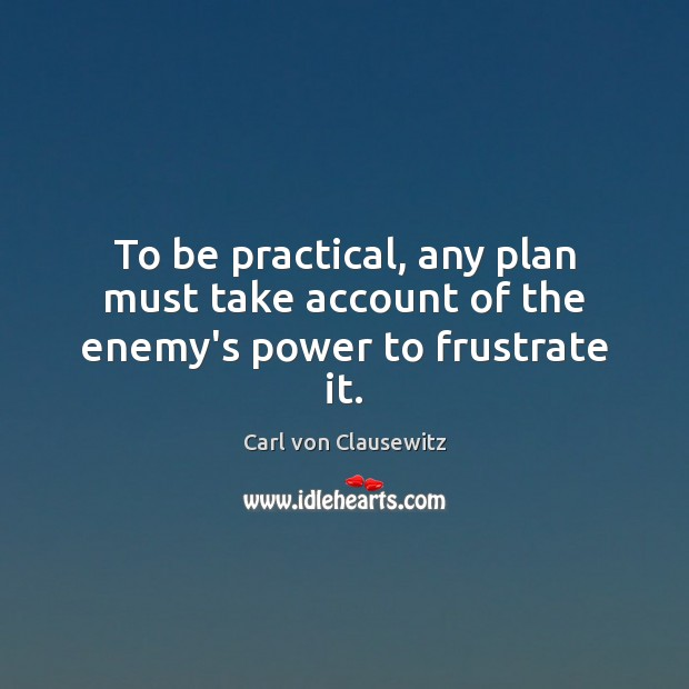 To be practical, any plan must take account of the enemy's power to frustrate it. Carl von Clausewitz Picture Quote