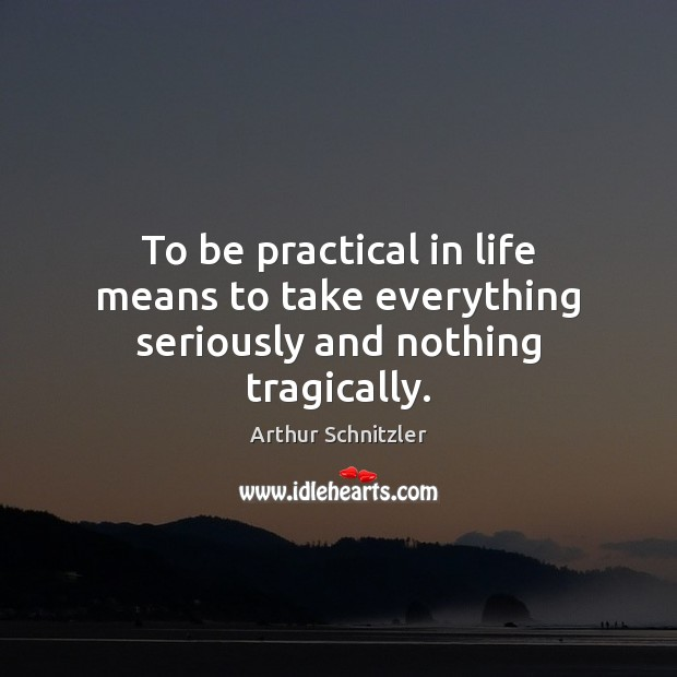 Image, To be practical in life means to take everything seriously and nothing tragically.