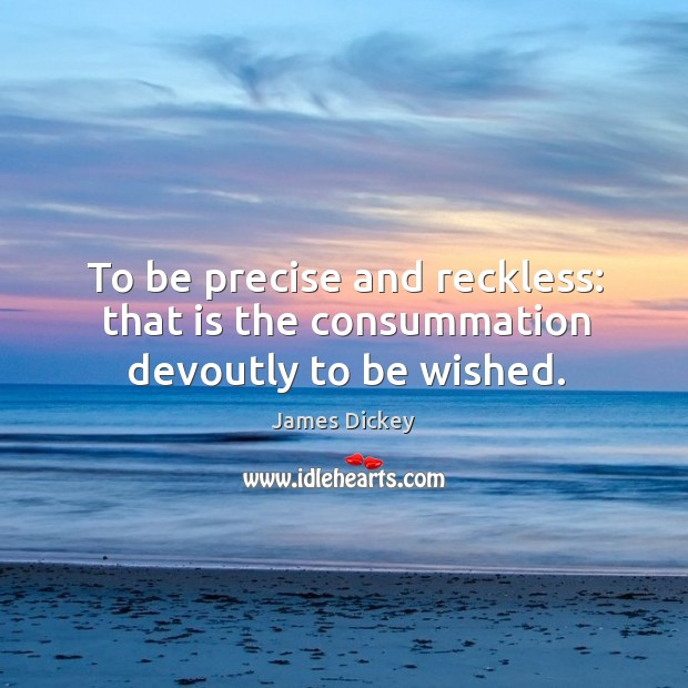 To be precise and reckless: that is the consummation devoutly to be wished. James Dickey Picture Quote