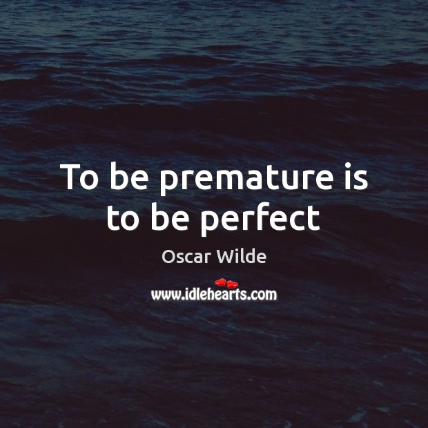 Image, To be premature is to be perfect