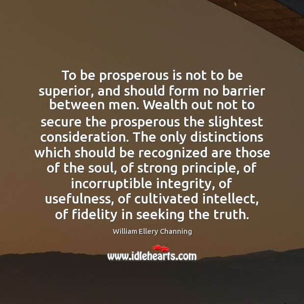 To be prosperous is not to be superior, and should form no William Ellery Channing Picture Quote