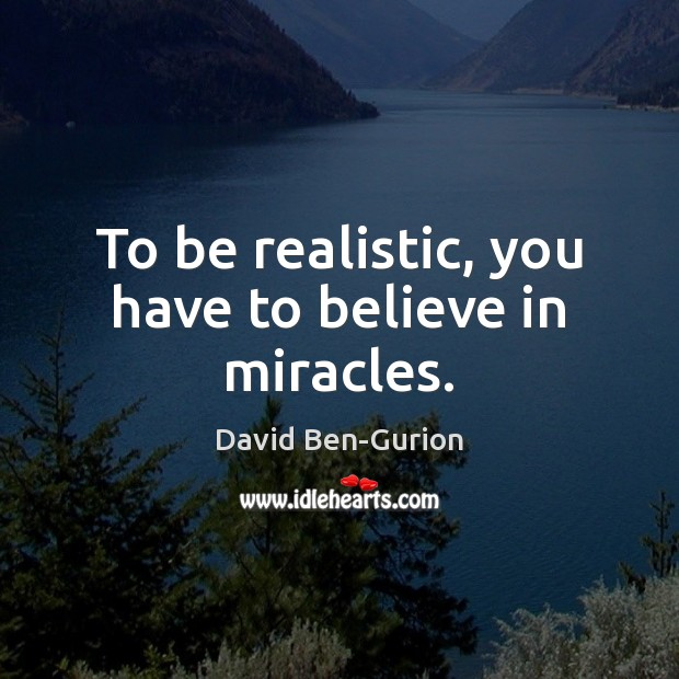 To be realistic, you have to believe in miracles. Image