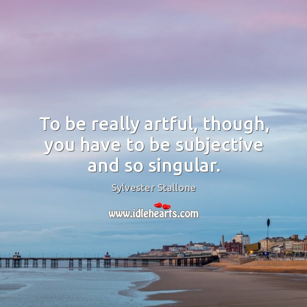 Image, To be really artful, though, you have to be subjective and so singular.