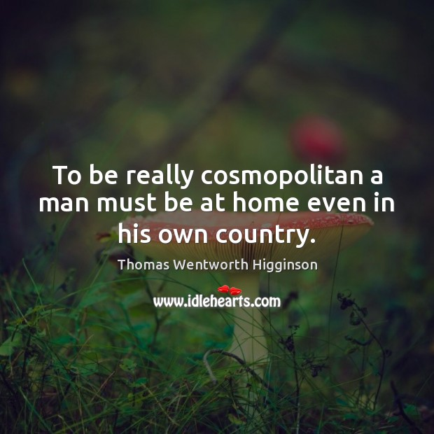 To be really cosmopolitan a man must be at home even in his own country. Thomas Wentworth Higginson Picture Quote