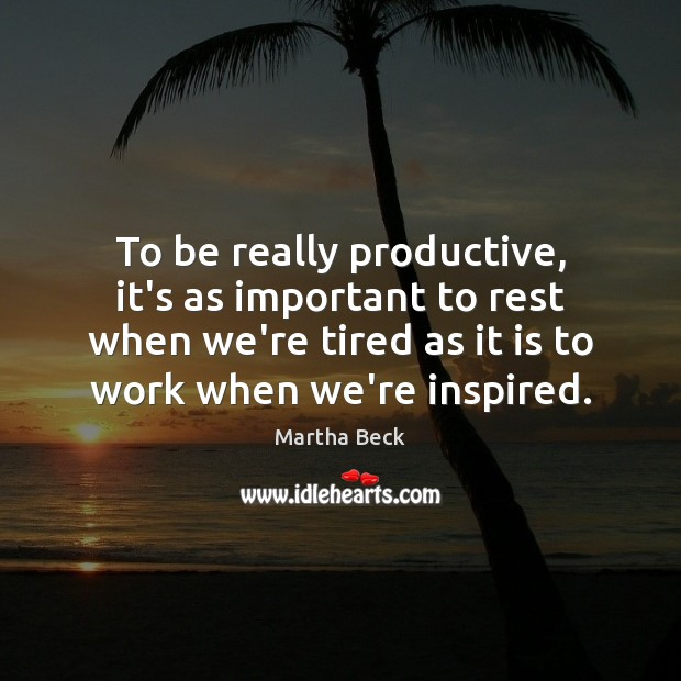 To be really productive, it's as important to rest when we're tired Martha Beck Picture Quote