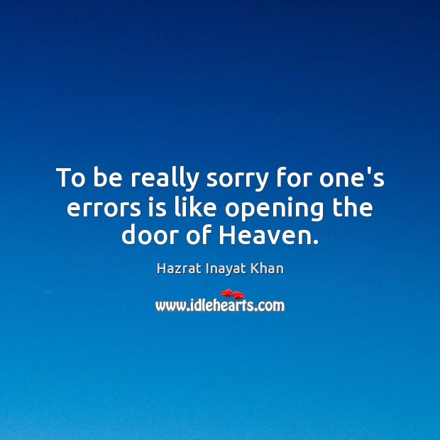 To be really sorry for one's errors is like opening the door of Heaven. Hazrat Inayat Khan Picture Quote