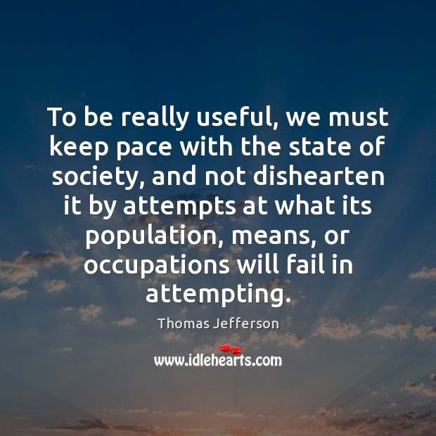 To be really useful, we must keep pace with the state of Thomas Jefferson Picture Quote