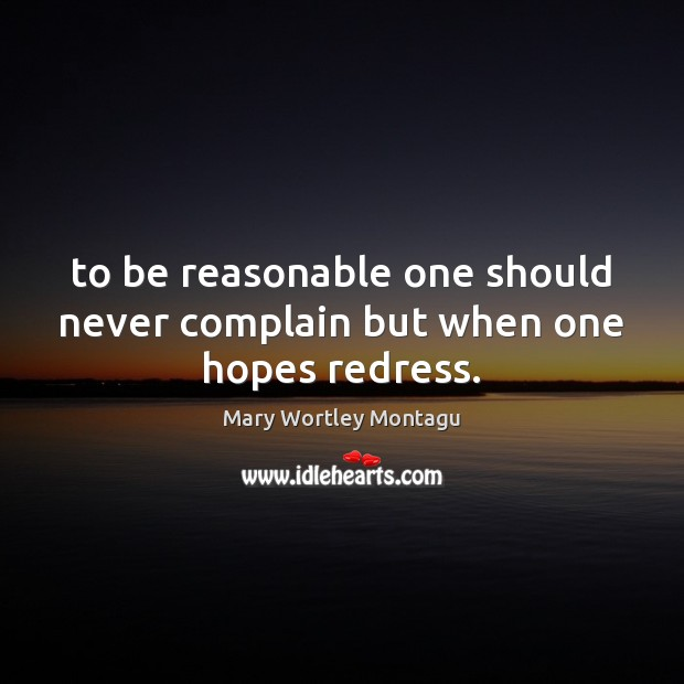 To be reasonable one should never complain but when one hopes redress. Mary Wortley Montagu Picture Quote