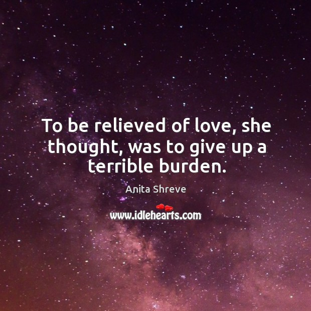 To be relieved of love, she thought, was to give up a terrible burden. Image