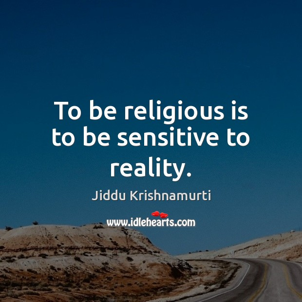 To be religious is to be sensitive to reality. Jiddu Krishnamurti Picture Quote
