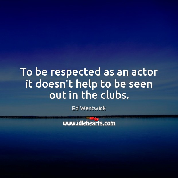 To be respected as an actor it doesn't help to be seen out in the clubs. Image