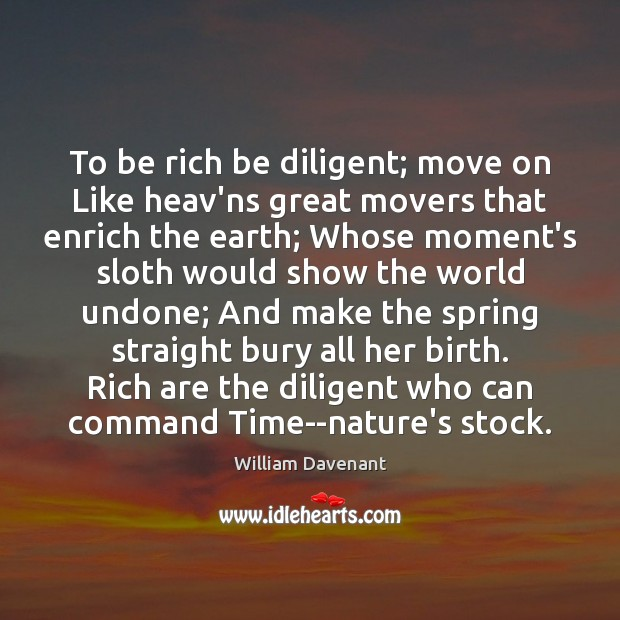 To be rich be diligent; move on Like heav'ns great movers that Image