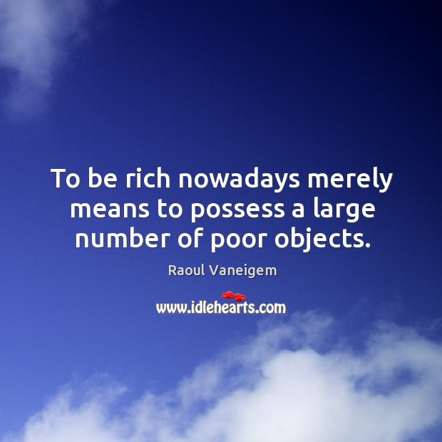 To be rich nowadays merely means to possess a large number of poor objects. Raoul Vaneigem Picture Quote