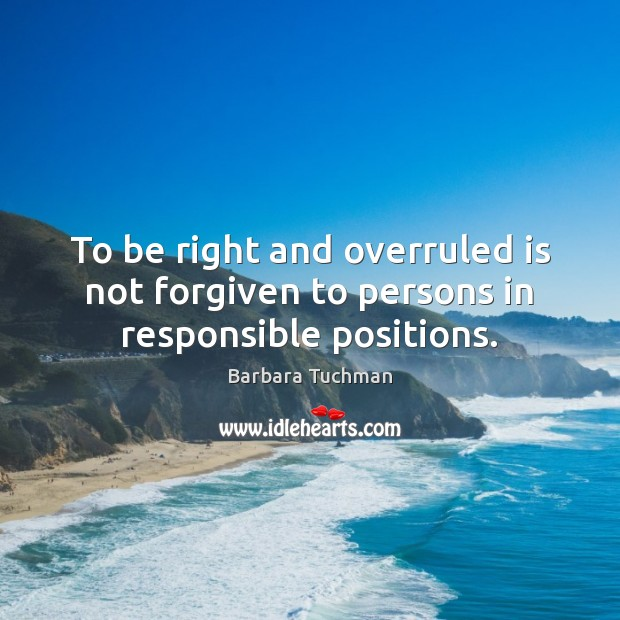 Image, To be right and overruled is not forgiven to persons in responsible positions.