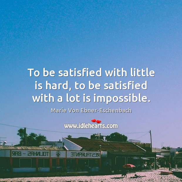 To be satisfied with little is hard, to be satisfied with a lot is impossible. Image