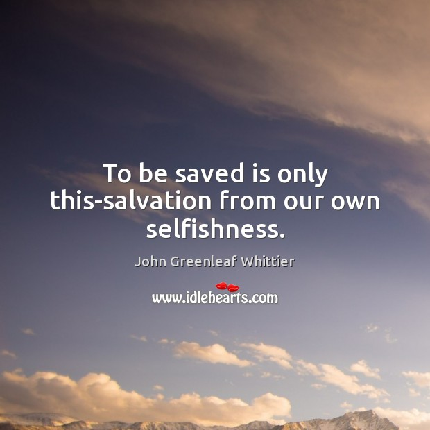 To be saved is only this-salvation from our own selfishness. John Greenleaf Whittier Picture Quote