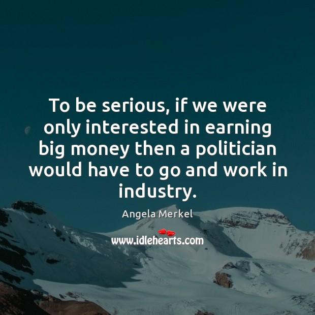 To be serious, if we were only interested in earning big money Angela Merkel Picture Quote