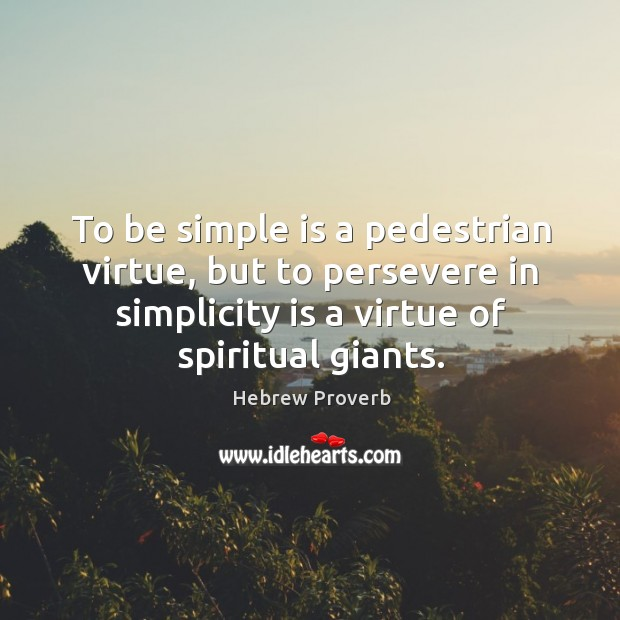 To be simple is a pedestrian virtue, but to persevere in simplicity is a virtue of spiritual giants. Hebrew Proverbs Image